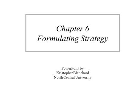 Chapter 6 Formulating Strategy PowerPoint by Kristopher Blanchard North Central University.