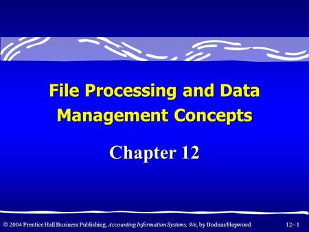2004 Prentice Hall Business Publishing, Accounting Information Systems, 9/e, by Bodnar/Hopwood 12– 1 Chapter 12 File Processing and Data Management Concepts.