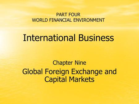 PART FOUR WORLD FINANCIAL ENVIRONMENT International Business Chapter Nine Global Foreign Exchange and Capital Markets.