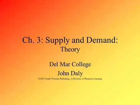 Ch. 3: Supply and Demand: Theory Del Mar College John Daly ©2003 South-Western Publishing, A Division of Thomson Learning.