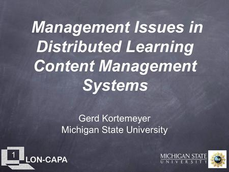 LON-CAPA 1 Management Issues in Distributed Learning Content Management Systems Gerd Kortemeyer Michigan State University.