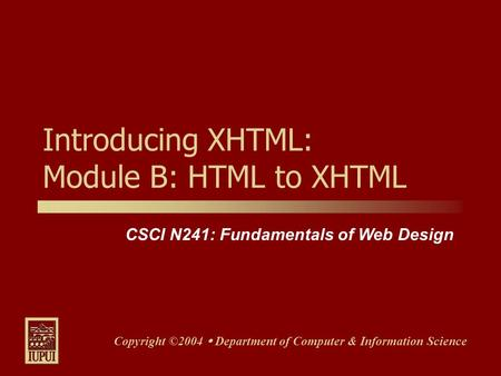 CSCI N241: Fundamentals of Web Design Copyright ©2004 Department of Computer & Information Science Introducing XHTML: Module B: HTML to XHTML.
