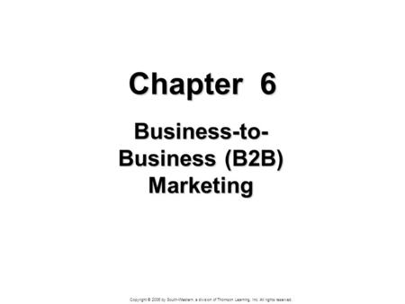 Copyright © 2006 by South-Western, a division of Thomson Learning, Inc. All rights reserved. Chapter 6 Business-to- Business (B2B) Marketing.