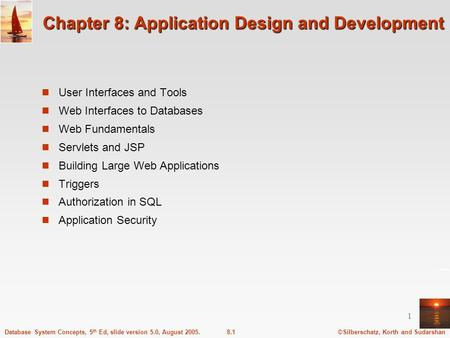 ©Silberschatz, Korth and Sudarshan8.1Database System Concepts, 5 th Ed, slide version 5.0, August 2005. 1 Chapter 8: Application Design and Development.