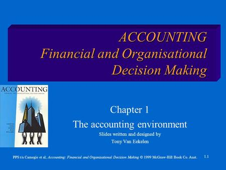 PPS t/a Carnegie et al; Accounting: Financial and Organisational Decision Making © 1999 McGraw-Hill Book Co. Aust. 1.1 ACCOUNTING Financial and Organisational.