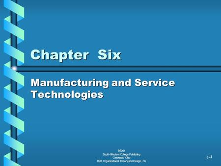 1 Chapter Six Manufacturing and Service Technologies ©2001 South-Western College Publishing Cincinnati, Ohio Daft, Organizational Theory and Design, 7/e.