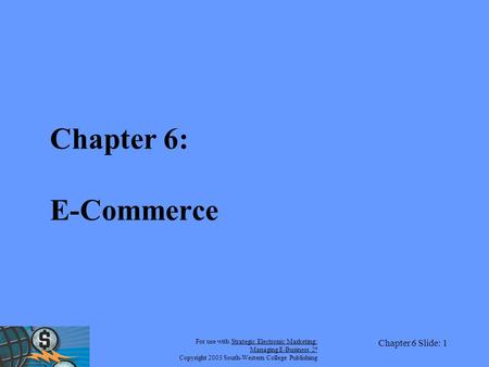 For use with Strategic Electronic Marketing: Managing E-Business 2 e Copyright 2003 South-Western College Publishing Chapter 6 Slide: 1 Chapter 6: E-Commerce.