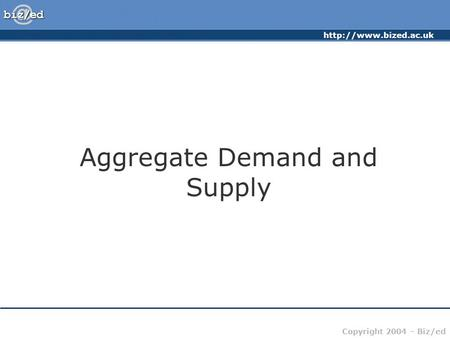 Copyright 2004 – Biz/ed Aggregate Demand and Supply.