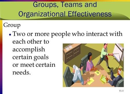 11-1 Groups, Teams and Organizational Effectiveness Group Two or more people who interact with each other to accomplish certain goals or meet certain needs.