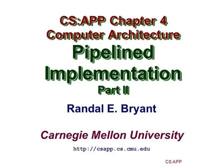 Randal E. Bryant Carnegie Mellon University CS:APP CS:APP Chapter 4 Computer Architecture PipelinedImplementation Part II CS:APP Chapter 4 Computer Architecture.