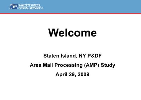 Welcome Staten Island, NY P&DF Area Mail Processing (AMP) Study April 29, 2009.