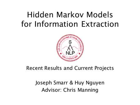 Hidden Markov Models for Information Extraction Recent Results and Current Projects Joseph Smarr & Huy Nguyen Advisor: Chris Manning.