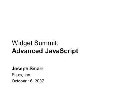 Widget Summit: Advanced JavaScript Joseph Smarr Plaxo, Inc. October 16, 2007.