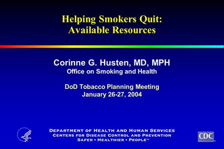 TM Helping Smokers Quit: Available Resources Corinne G. Husten, MD, MPH Office on Smoking and Health DoD Tobacco Planning Meeting January 26-27, 2004.