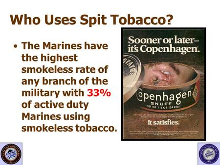 Who Uses Spit Tobacco? The Marines have the highest smokeless rate of any branch of the military with 33% of active duty Marines using smokeless tobacco.