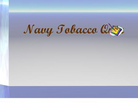 Navy Tobacco Quiz. 1. How many smokers would like to quit? 30% 40% 50% 75% QUIT.