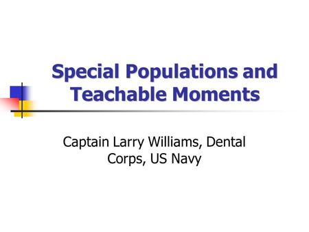 Special Populations and Teachable Moments Captain Larry Williams, Dental Corps, US Navy.