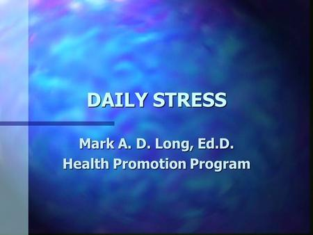 DAILY STRESS Mark A. D. Long, Ed.D. Health Promotion Program.
