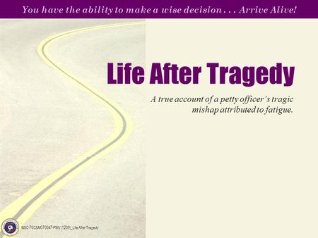 You have the ability to make a wise decision... Arrive Alive! NSC-70C&M070047-PMV (1209)_Life After Tragedy Life After Tragedy A true account of a petty.