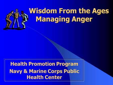 Wisdom From the Ages Managing Anger Wisdom From the Ages Managing Anger Health Promotion Program Navy & Marine Corps Public Health Center.