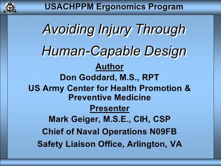 USACHPPM Ergonomics Program Avoiding Injury Through Human-Capable Design Author Don Goddard, M.S., RPT US Army Center for Health Promotion & Preventive.