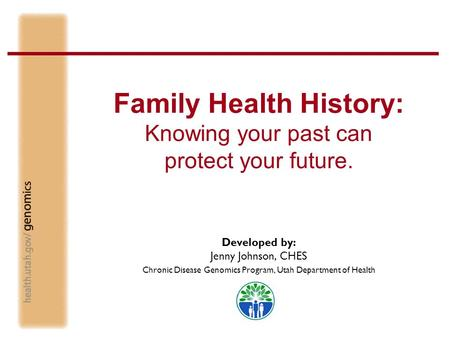 Family Health History: Knowing your past can protect your future. Developed by: Jenny Johnson, CHES Chronic Disease Genomics Program, Utah Department of.