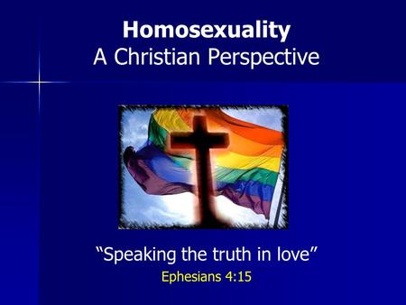 Homosexuality A Christian Perspective Speaking the truth in love Ephesians 4:15.