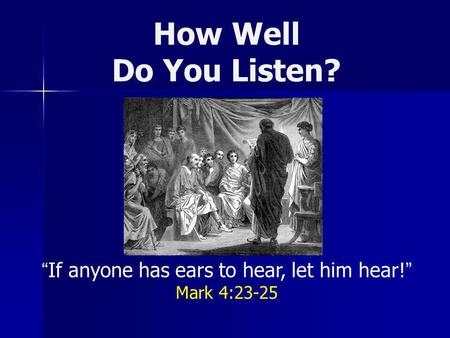 How Well Do You Listen? If anyone has ears to hear, let him hear! Mark 4:23-25.