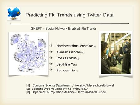 Predicting Flu Trends using Twitter Data Harshavardhan Achrekar [1] Avinash Gandhe [ 2 ] Ross Lazarus [3] Ssu-Hsin Yu [2] Benyuan Liu [1] SNEFT – Social.