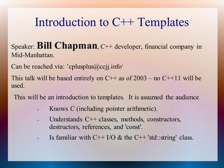 Introduction to C++ Templates Speaker: Bill Chapman, C++ developer, financial company in Mid-Manhattan. Can be reached via: ' This.