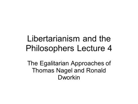 Libertarianism and the Philosophers Lecture 4 The Egalitarian Approaches of Thomas Nagel and Ronald Dworkin.