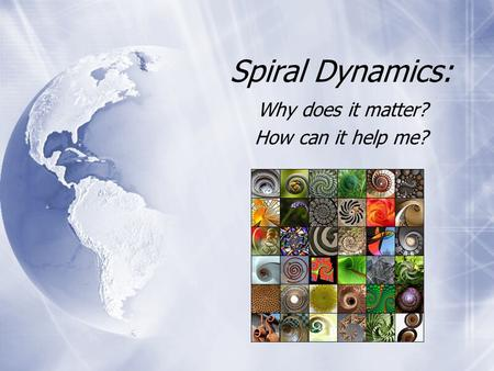 Spiral Dynamics: Why does it matter? How can it help me? Why does it matter? How can it help me?