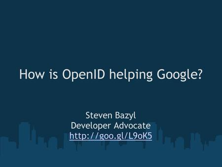 How is OpenID helping Google? Steven Bazyl Developer Advocate