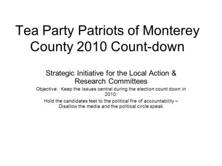 Tea Party Patriots of Monterey County 2010 Count-down Strategic Initiative for the Local Action & Research Committees Objective: Keep the Issues central.