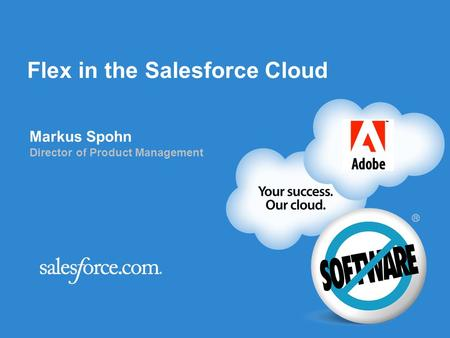 Flex in the Salesforce Cloud Markus Spohn Director of Product Management.
