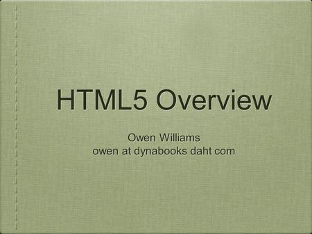 HTML5 Overview Owen Williams owen at dynabooks daht com Owen Williams owen at dynabooks daht com.