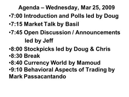 Agenda – Wednesday, Mar 25, 2009 7:00 Introduction and Polls led by Doug 7:15 Market Talk by Basil 7:45 Open Discussion / Announcements led by Jeff 8:00.