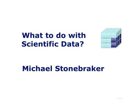 What to do with Scientific Data? Michael Stonebraker.