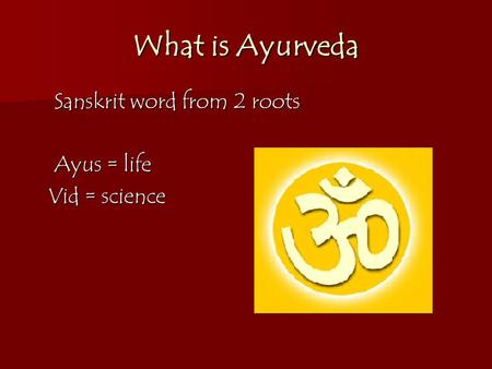 What is Ayurveda Sanskrit word from 2 roots Ayus = life Vid = science.