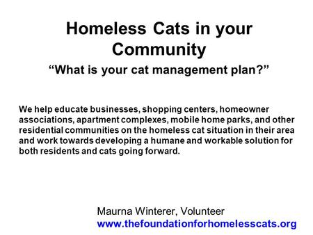 Maurna Winterer, Volunteer www.thefoundationforhomelesscats.org Homeless Cats in your Community What is your cat management plan? We help educate businesses,
