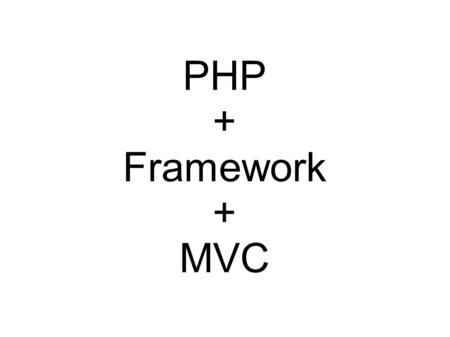 PHP + Framework + MVC. What is Framework? Common code - Generic functionality Extensible - Specific functionality Unlike library – Flow Dictated by.