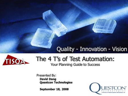 The 4 Ts of Test Automation: Your Planning Guide to Success Presented By: David Dang Questcon Technologies September 18, 2008 The 4 Ts of Test Automation: