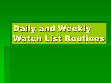 Daily and Weekly Watch List Routines. Weekend Routines More time to spend More time to spend Reflect on past weeks performance Reflect on past weeks performance.