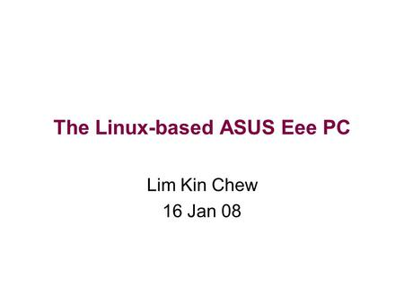 The Linux-based ASUS Eee PC Lim Kin Chew 16 Jan 08.