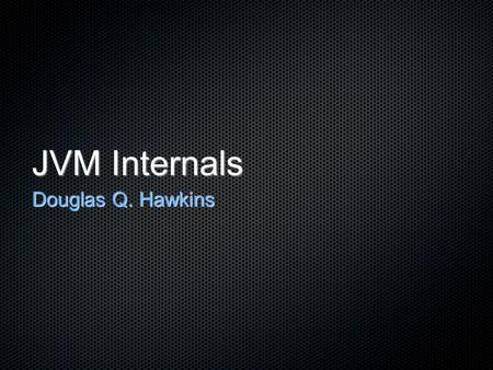 JVM Internals Douglas Q. Hawkins. JVM Internals Bytecode Garbage Collection Optimizations Compile Time Run Time.