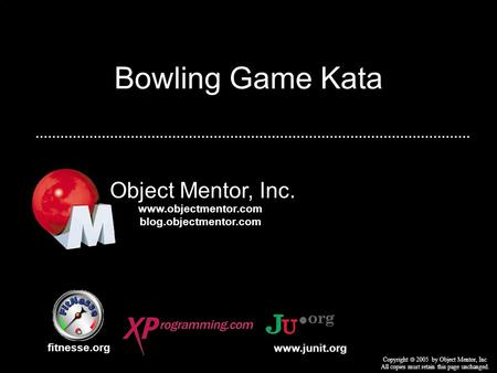 Bowling Game Kata Object Mentor, Inc. fitnesse.org Copyright 2005 by Object Mentor, Inc All copies must retain this page unchanged. www.junit.org www.objectmentor.com.