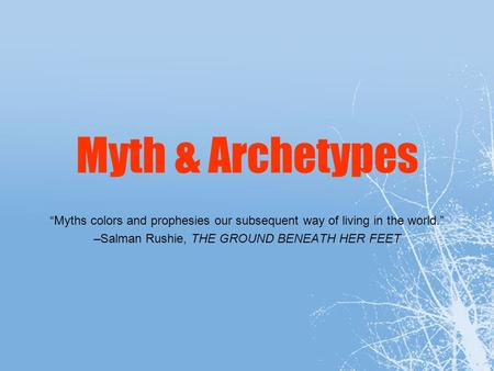 Myth & Archetypes Myths colors and prophesies our subsequent way of living in the world. –Salman Rushie, THE GROUND BENEATH HER FEET.