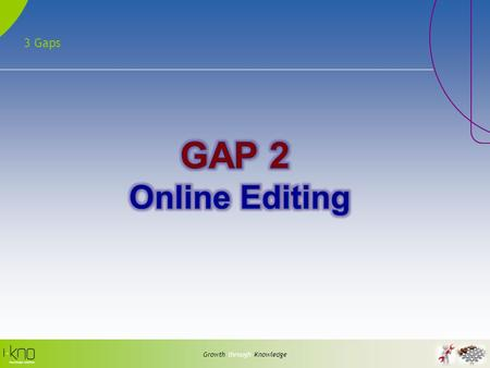 3 Gaps Growth through Knowledge. Editing - Problems Growth through Knowledge Offline Editing Long winded: Check out->download->edit->upload->Check In.