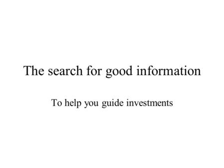 The search for good information To help you guide investments.