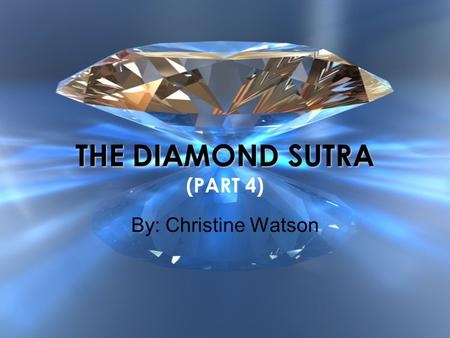 THE DIAMOND SUTRA THE DIAMOND SUTRA (PART 4) By: Christine Watson.